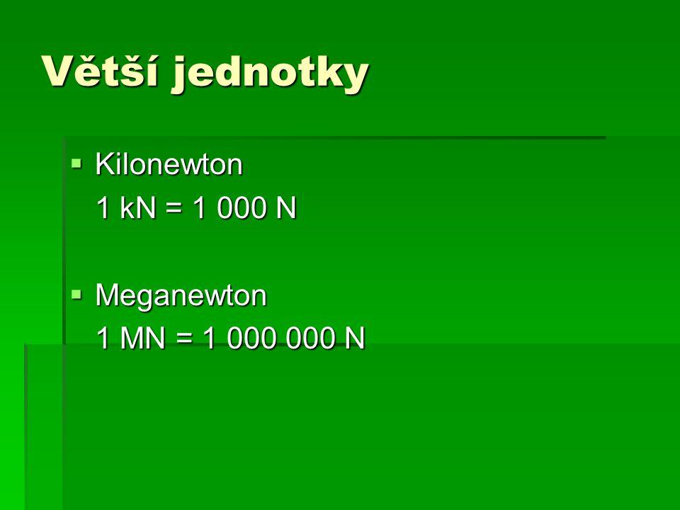 Větší jednotky  Kilonewton 1 kN = 1 000 N  Meganewton 1 MN = 1 000 000 N