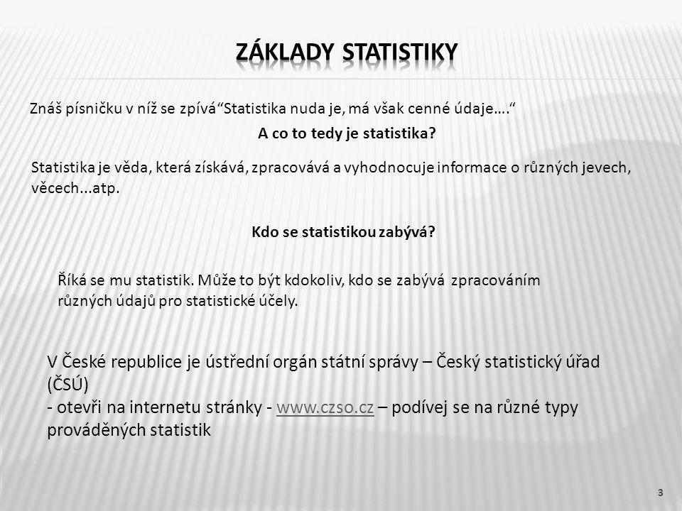 4  ZÁKLADY STATISTIKY Základní statistické pojmy Statistické šetření – je získávání statistických údajů Statistický soubor – je celek, ve kterém provádíme statistické šetření Statistická jednotka – je každý jednotlivý objekt ze statistického souboru, o kterém získáváme údaje Zvolený znak – to co zkoumáme (např.:počet obyvatelstva, počet narozených dětí, které průmyslové odvětví má nejvyšší mzdy, která známka je na čtvrtletní písemce nejčastější, kolik času děti věnují sportu a spoustu dalších znaků…… Znak může být a) Kvantitativní – lze ho vyjádřit číslem (má číselnou hodnotu) b) Kvalitativní – nelze vyjádřit číslem, ale vyjadřuje se slovy