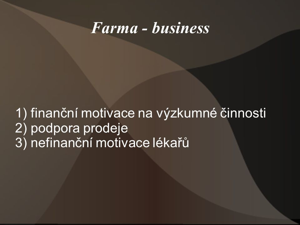 Farma - business 1) finanční motivace na výzkumné činnosti 2) podpora prodeje 3) nefinanční motivace lékařů