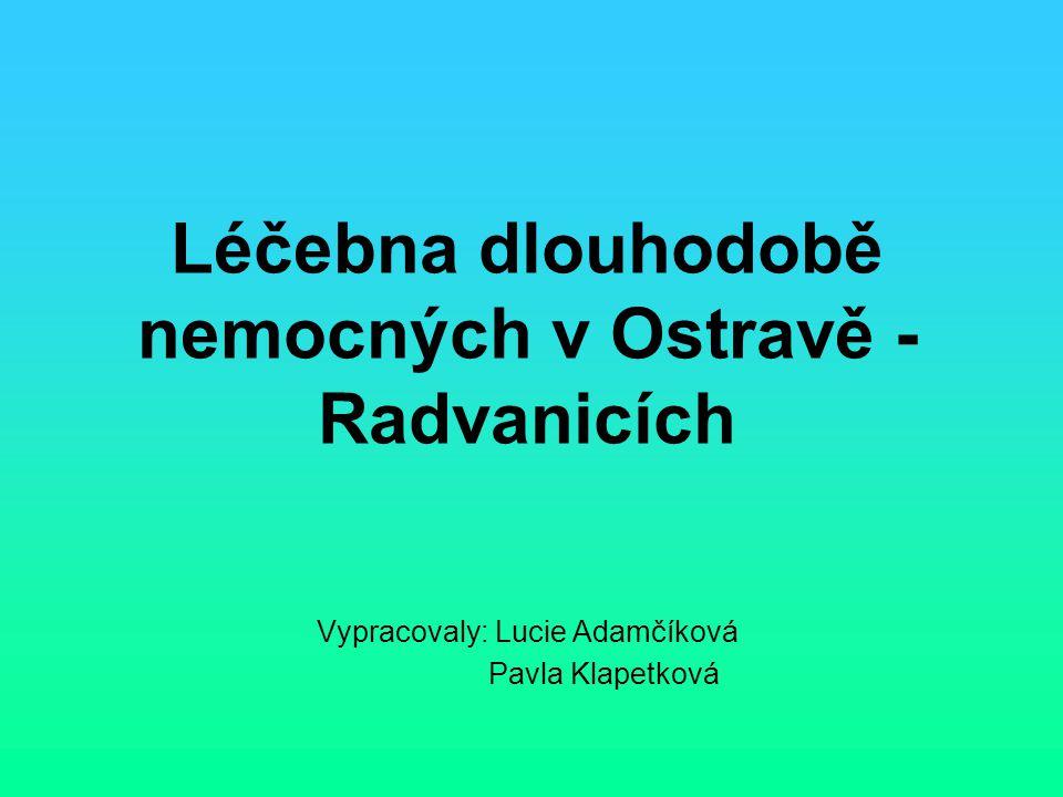 Léčebna dlouhodobě nemocných v Ostravě - Radvanicích Vypracovaly: Lucie Adamčíková Pavla Klapetková