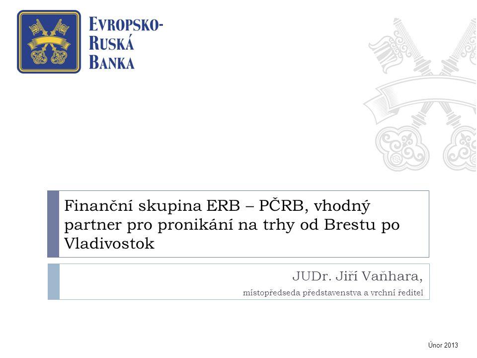Finanční skupina ERB – PČRB, vhodný partner pro pronikání na trhy od Brestu po Vladivostok JUDr. Jiří Vaňhara, místopředseda představenstva a vrchní ř