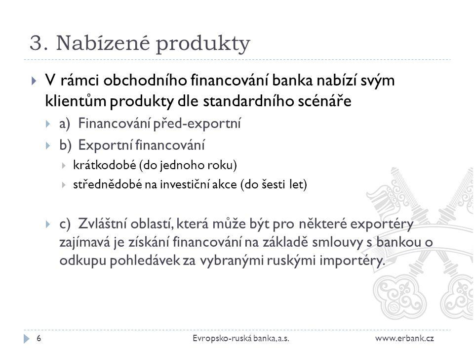 3. Nabízené produkty 6Evropsko-ruská banka, a.s. www.erbank.cz  V rámci obchodního financování banka nabízí svým klientům produkty dle standardního s