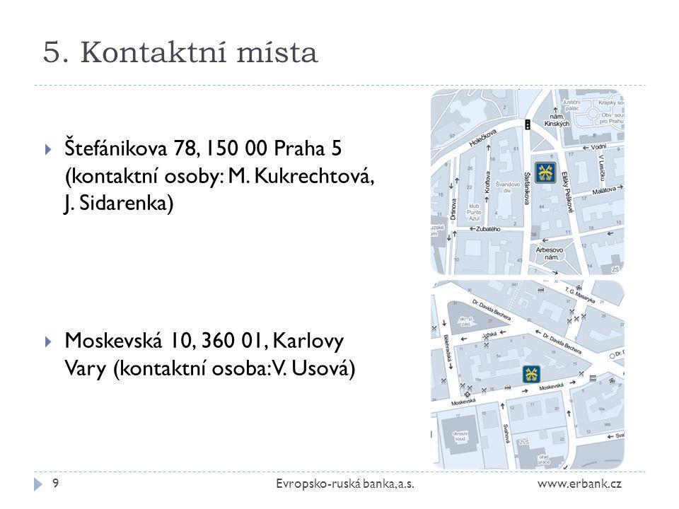 5. Kontaktní místa 9Evropsko-ruská banka, a.s. www.erbank.cz  Štefánikova 78, 150 00 Praha 5 (kontaktní osoby: M. Kukrechtová, J. Sidarenka)  Moskev