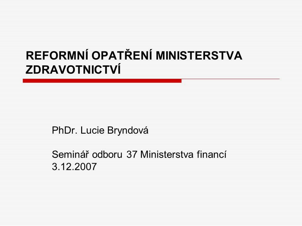 REFORMNÍ OPATŘENÍ MINISTERSTVA ZDRAVOTNICTVÍ PhDr. Lucie Bryndová Seminář odboru 37 Ministerstva financí 3.12.2007
