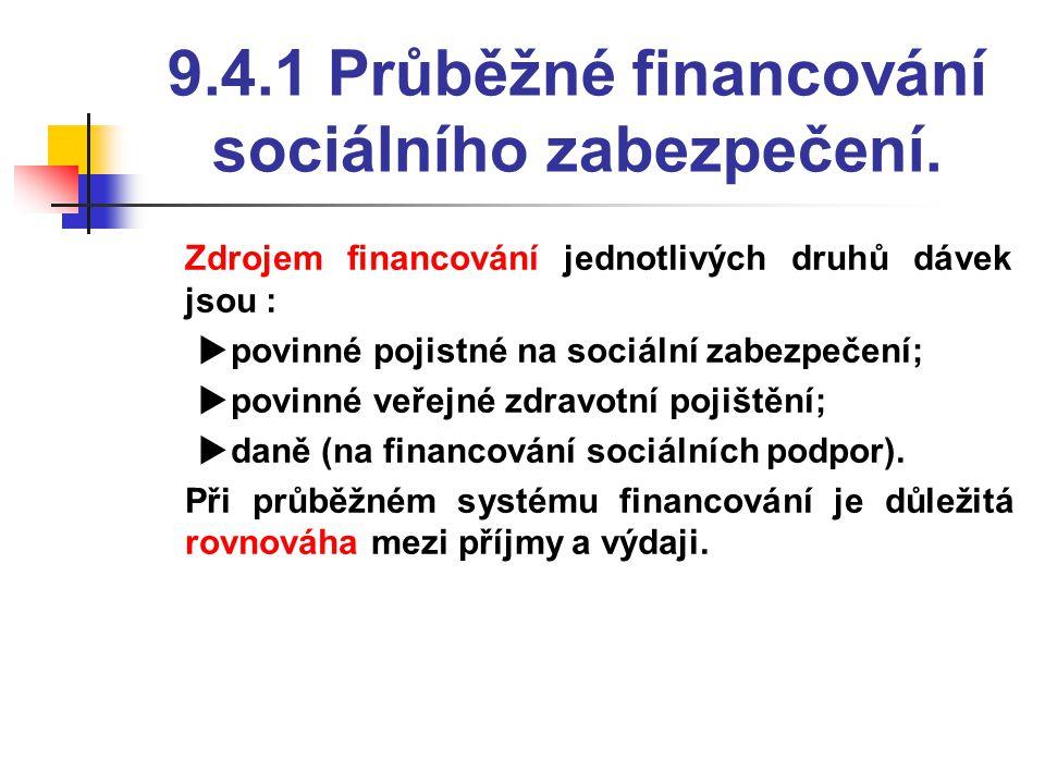 9.4.1 Průběžné financování sociálního zabezpečení.  Zdrojem financování jednotlivých druhů dávek jsou :  povinné pojistné na sociální zabezpečení; 