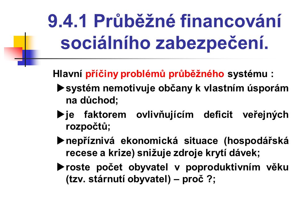 9.4.1 Průběžné financování sociálního zabezpečení.  Hlavní příčiny problémů průběžného systému :  systém nemotivuje občany k vlastním úsporám na důc