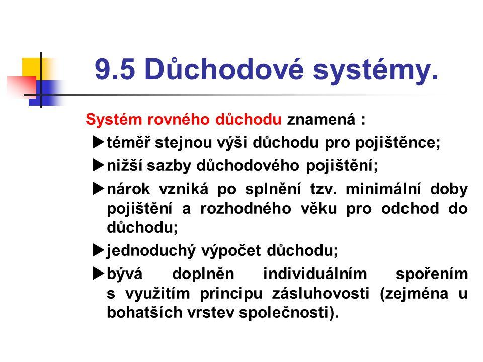 9.5 Důchodové systémy.  Systém rovného důchodu znamená :  téměř stejnou výši důchodu pro pojištěnce;  nižší sazby důchodového pojištění;  nárok vz