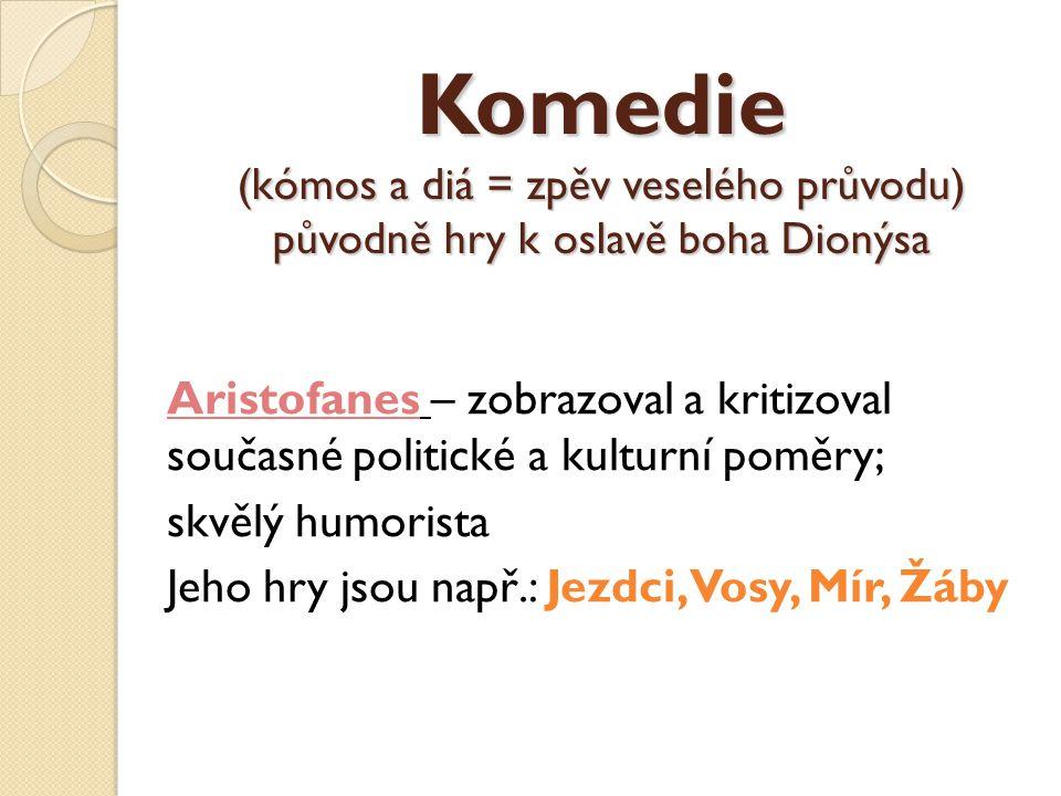 Komedie (kómos a diá = zpěv veselého průvodu) původně hry k oslavě boha Dionýsa Aristofanes – zobrazoval a kritizoval současné politické a kulturní po