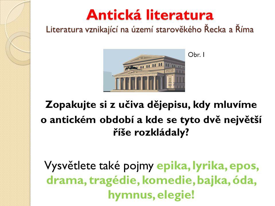 Antická literatura Literatura vznikající na území starověkého Řecka a Říma Zopakujte si z učiva dějepisu, kdy mluvíme o antickém období a kde se tyto