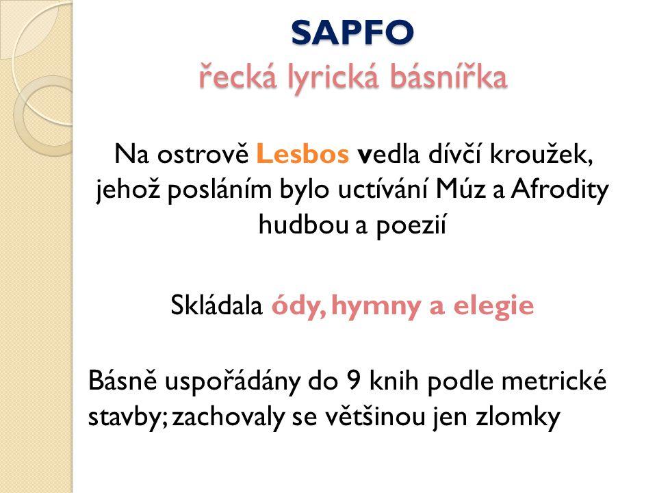SAPFO řecká lyrická básnířka Na ostrově Lesbos vedla dívčí kroužek, jehož posláním bylo uctívání Múz a Afrodity hudbou a poezií Skládala ódy, hymny a