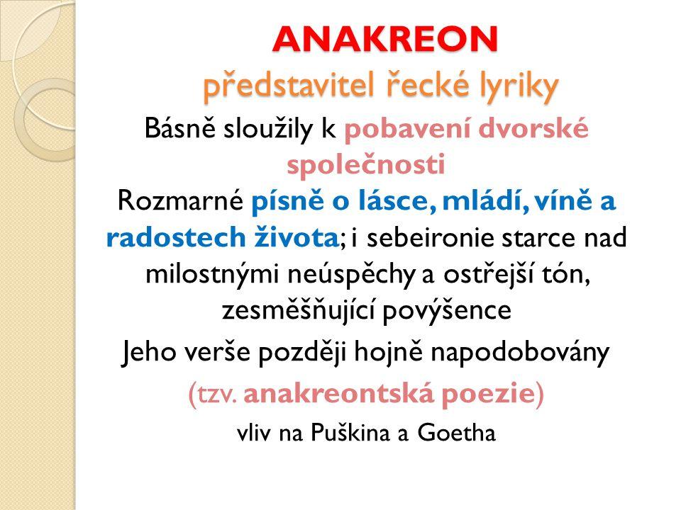 ANAKREON představitel řecké lyriky ANAKREON představitel řecké lyriky Básně sloužily k pobavení dvorské společnosti Rozmarné písně o lásce, mládí, vín