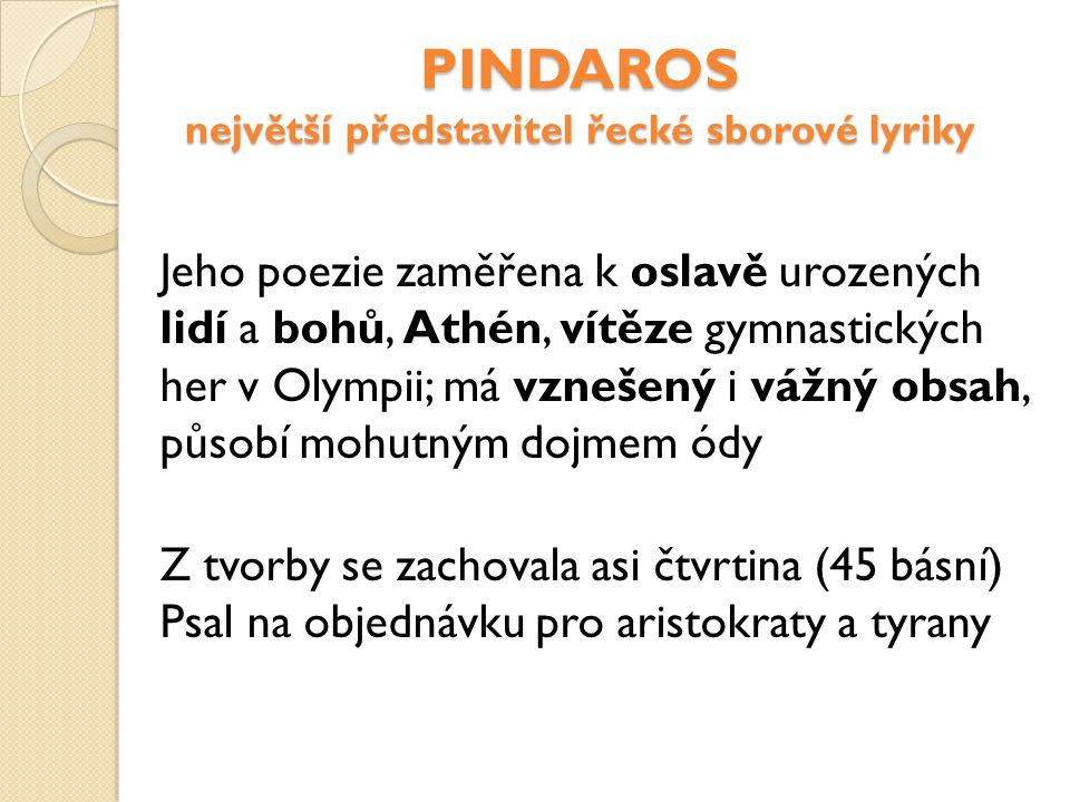 PINDAROS největší představitel řecké sborové lyriky Jeho poezie zaměřena k oslavě urozených lidí a bohů, Athén, vítěze gymnastických her v Olympii; má