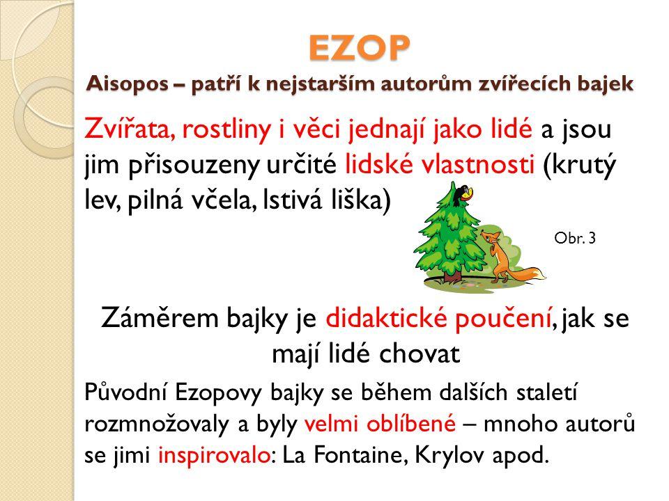 EZOP Aisopos – patří k nejstarším autorům zvířecích bajek Zvířata, rostliny i věci jednají jako lidé a jsou jim přisouzeny určité lidské vlastnosti (k