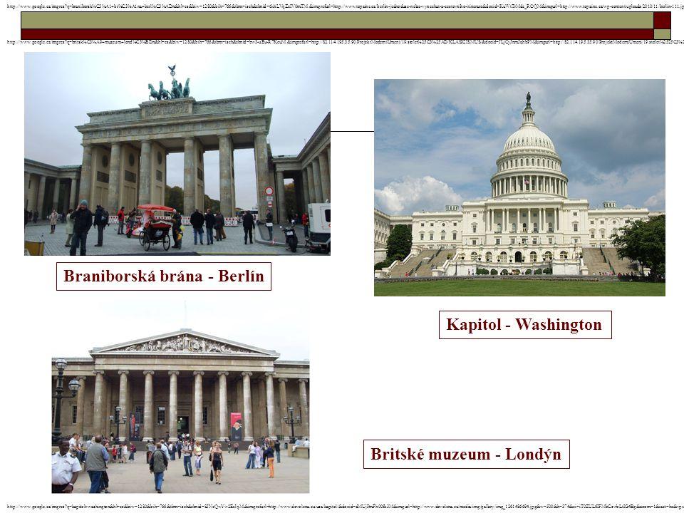Braniborská brána - Berlín Kapitol - Washington Britské muzeum - Londýn http://www.google.cz/imgres?q=braniborsk%C3%A1+br%C3%A1na+berl%C3%ADn&hl=cs&biw=1280&bih=766&tbm=isch&tbnid=6xhLVqZcIV0mTM:&imgrefurl=http://www.topzine.cz/berlin-jednoduse-nelze-vynechat-z-cestovniho-itinerare&docid=KuWtTrMde_ROQM&imgurl=http://www.topzine.cz/wp-content/uploads/2010/11/berlin-111.jpg&w=1024&h=683&ei=ID0ZUKukH8fEsgaT0IGwCQ&zoom=1&iact=hc&vpx=593&vpy=293&dur=172&hovh=183&hovw=275&tx=133&ty=110&sig=104430009650744727929&page=1&tbnh=130&tbnw=191&start=0&ndsp=21&ved=1t:429,r:7,s:0,i:91 http://www.google.cz/imgres?q=kapitol+washington&hl=cs&biw=1280&bih=766&tbm=isch&tbnid=SJNeQwYw2ErJqM:&imgrefurl=http://www.dovolena.eu/usa/kapitol/&docid=dMUjPmFh00fk3M&imgurl=http://www.dovolena.eu/media/img/gallery/img_1261486694.jpg&w=500&h=374&ei=iT0ZUL6IFMbCswbLtIG4Bg&zoom=1&iact=hc&vpx=174&vpy=281&dur=1235&hovh=194&hovw=260&tx=174&ty=139&sig=104430009650744727929&page=1&tbnh=128&tbnw=171&start=0&ndsp=26&ved=1t:429,r:6,s:0,i:88 http://www.google.cz/imgres?q=britsk%C3%A9+muzeum+lond%C3%BDn&hl=cs&biw=1280&bih=766&tbm=isch&tbnid=bw3-uEu-R7KcuM:&imgrefurl=http://82.114.195.35:90/ProjektModerniUmeni/19.stolet%25C3%25AD/KLASICISMUS/&docid=JLjCyJnmJahbPM&imgurl=http://82.114.195.35:90/ProjektModerniUmeni/19.stolet%2525C3%2525AD/KLASICISMUS/6.%252520Britsk%2525C3%2525A9%252520muzeum,%252520Lond%2525C3%2525BDn.jpg&w=799&h=601&ei=ET4ZUKzzDdDJswaRj4H4DQ&zoom=1
