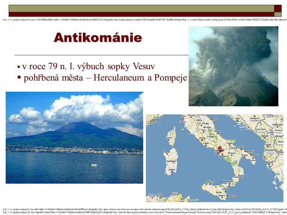 Antikománie  v roce 79 n. l. výbuch sopky Vesuv  pohřbená města – Herculaneum a Pompeje http://www.google.cz/imgres?q=vesuv&hl=cs&biw=1280&bih=766&t