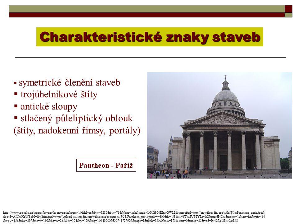 Charakteristické znaky staveb  symetrické členění staveb  trojúhelníkové štíty  antické sloupy  stlačený půleliptický oblouk (štíty, nadokenní římsy, portály) Pantheon - Paříž http://www.google.cz/imgres?q=pantheon+paris&num=10&hl=cs&biw=1280&bih=766&tbm=isch&tbnid=LtKG900EInvGWM:&imgrefurl=http://en.wikipedia.org/wiki/File:Pantheon_paris.jpg& docid=AINwXqWSe92vkM&imgurl=http://upload.wikimedia.org/wikipedia/commons/5/53/Pantheon_paris.jpg&w=600&h=438&ei=YTwZUPTYLcvltQbgmoH4Cw&zoom=1&iact=hc&vpx=464 &vpy=456&dur=297&hovh=192&hovw=263&tx=104&ty=129&sig=104430009650744727929&page=1&tbnh=130&tbnw=173&start=0&ndsp=25&ved=1t:429,r:21,s:0,i:138