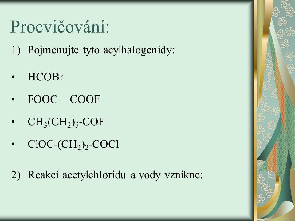 Procvičování: 1)Pojmenujte tyto acylhalogenidy: HCOBr FOOC – COOF CH 3 (CH 2 ) 5 -COF ClOC-(CH 2 ) 2 -COCl 2)Reakcí acetylchloridu a vody vznikne: