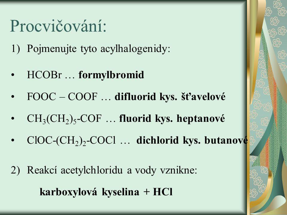 Procvičování: 1)Pojmenujte tyto acylhalogenidy: HCOBr … formylbromid FOOC – COOF … difluorid kys. šťavelové CH 3 (CH 2 ) 5 -COF … fluorid kys. heptano