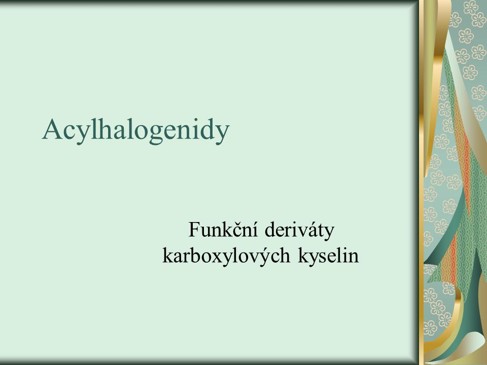 o Odvozují se od karboxylových kyselin náhradou hydroxylové skupiny za jinou: OH→ X … acylhalogenidy H → R … estery kyselin H → Na (kation kovu) … soli kyselin OH → NH 2 … amidy OOH → N … nitrily H → RC=O … anhydridy o Acyl … zbytek kyseliny po odtržení OH skupiny