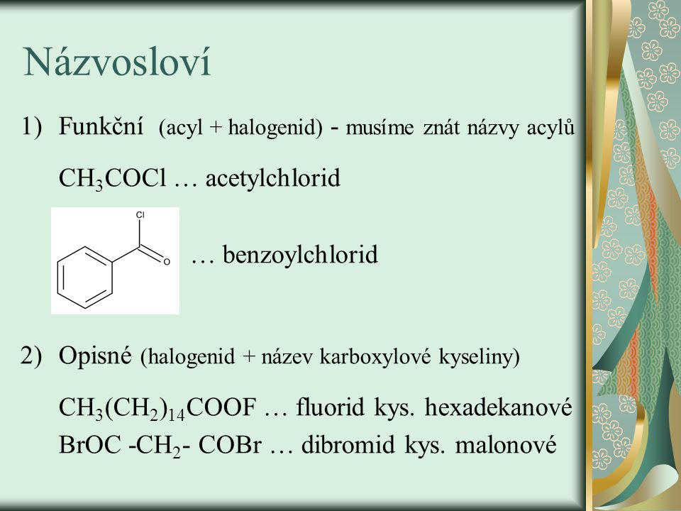 Názvosloví 1)Funkční (acyl + halogenid) - musíme znát názvy acylů CH 3 COCl … acetylchlorid … benzoylchlorid 2)Opisné (halogenid + název karboxylové k