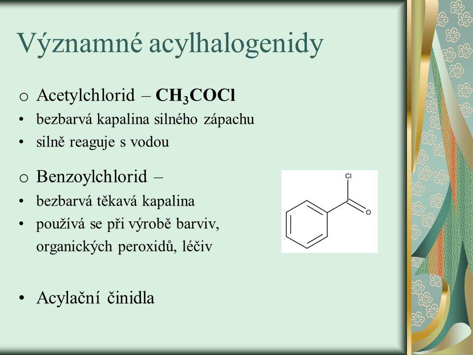 Významné acylhalogenidy o Acetylchlorid – CH 3 COCl bezbarvá kapalina silného zápachu silně reaguje s vodou o Benzoylchlorid – bezbarvá těkavá kapalin