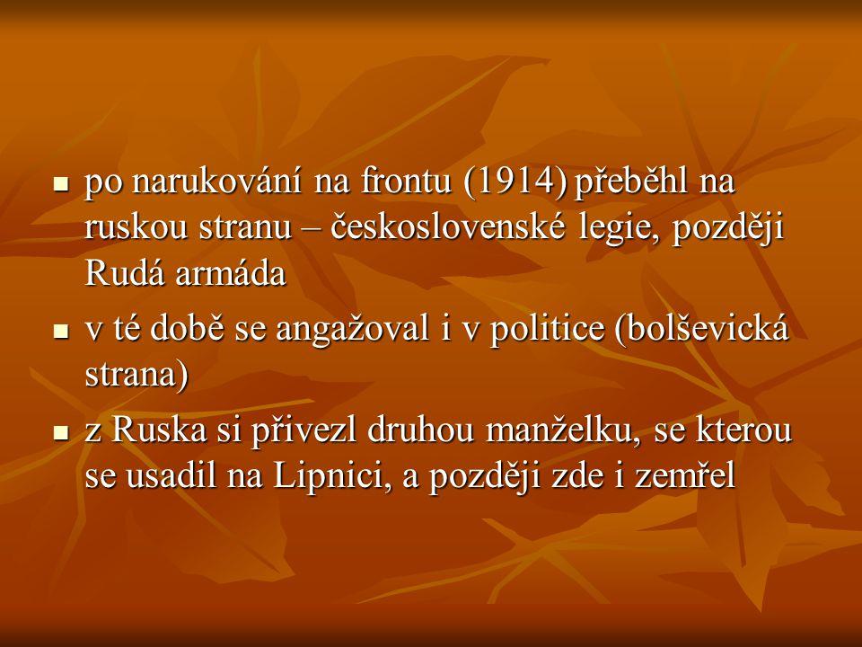 po narukování na frontu (1914) přeběhl na ruskou stranu – československé legie, později Rudá armáda po narukování na frontu (1914) přeběhl na ruskou stranu – československé legie, později Rudá armáda v té době se angažoval i v politice (bolševická strana) v té době se angažoval i v politice (bolševická strana) z Ruska si přivezl druhou manželku, se kterou se usadil na Lipnici, a později zde i zemřel z Ruska si přivezl druhou manželku, se kterou se usadil na Lipnici, a později zde i zemřel
