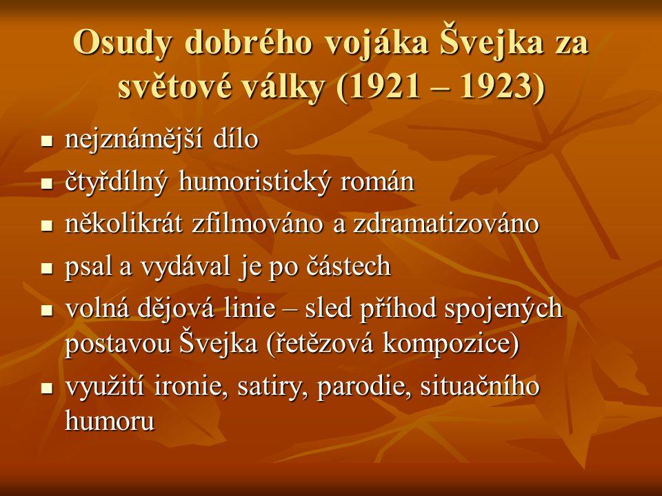 Osudy dobrého vojáka Švejka za světové války (1921 – 1923) nejznámější dílo nejznámější dílo čtyřdílný humoristický román čtyřdílný humoristický román několikrát zfilmováno a zdramatizováno několikrát zfilmováno a zdramatizováno psal a vydával je po částech psal a vydával je po částech volná dějová linie – sled příhod spojených postavou Švejka (řetězová kompozice) volná dějová linie – sled příhod spojených postavou Švejka (řetězová kompozice) využití ironie, satiry, parodie, situačního humoru využití ironie, satiry, parodie, situačního humoru