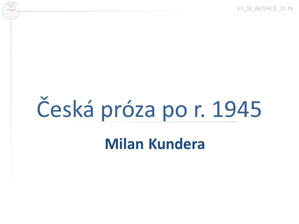 Česká próza po r. 1945 VY_32_INOVACE_31-19 Milan Kundera