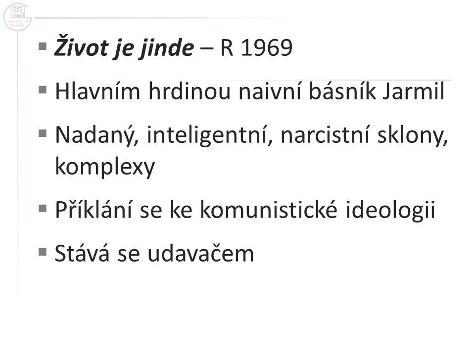  Život je jinde – R 1969  Hlavním hrdinou naivní básník Jarmil  Nadaný, inteligentní, narcistní sklony, komplexy  Příklání se ke komunistické ideo