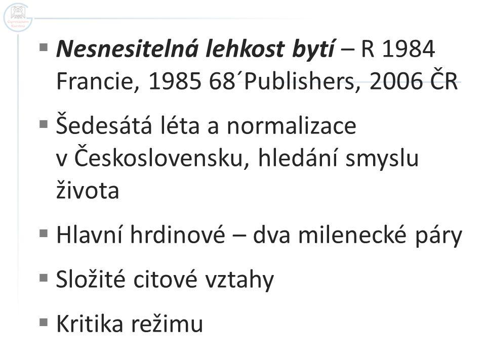  Nesnesitelná lehkost bytí – R 1984 Francie, 1985 68´Publishers, 2006 ČR  Šedesátá léta a normalizace v Československu, hledání smyslu života  Hlav