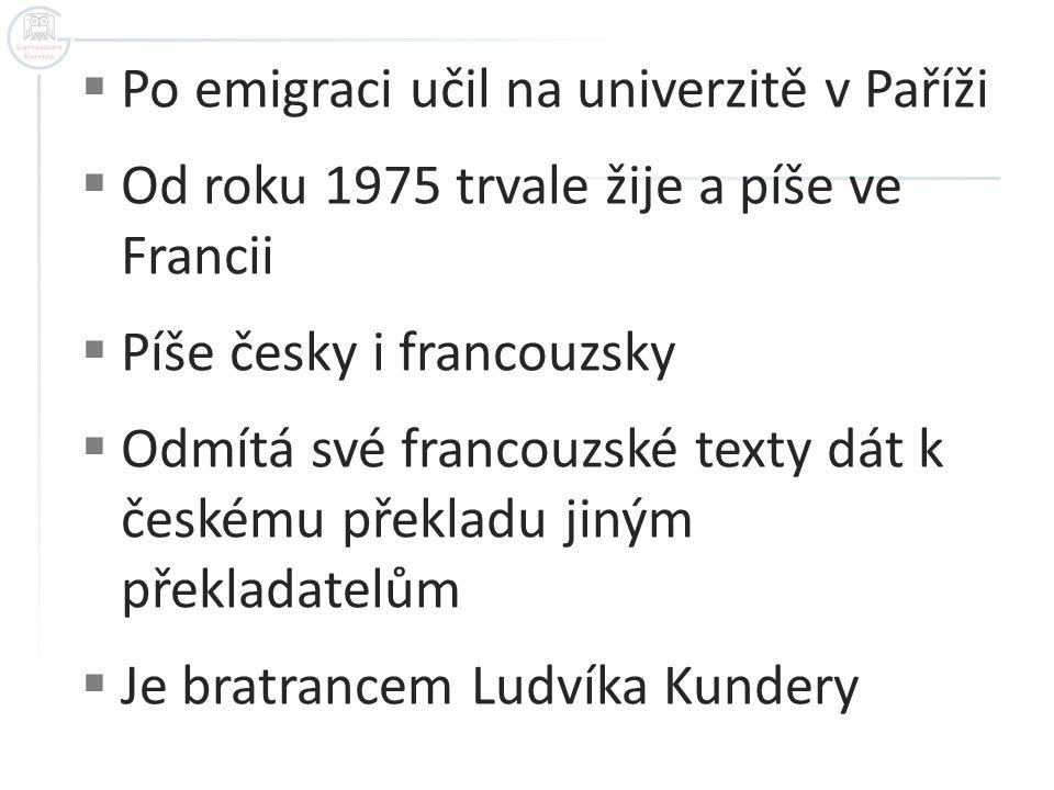 Po emigraci učil na univerzitě v Paříži  Od roku 1975 trvale žije a píše ve Francii  Píše česky i francouzsky  Odmítá své francouzské texty dát k českému překladu jiným překladatelům  Je bratrancem Ludvíka Kundery