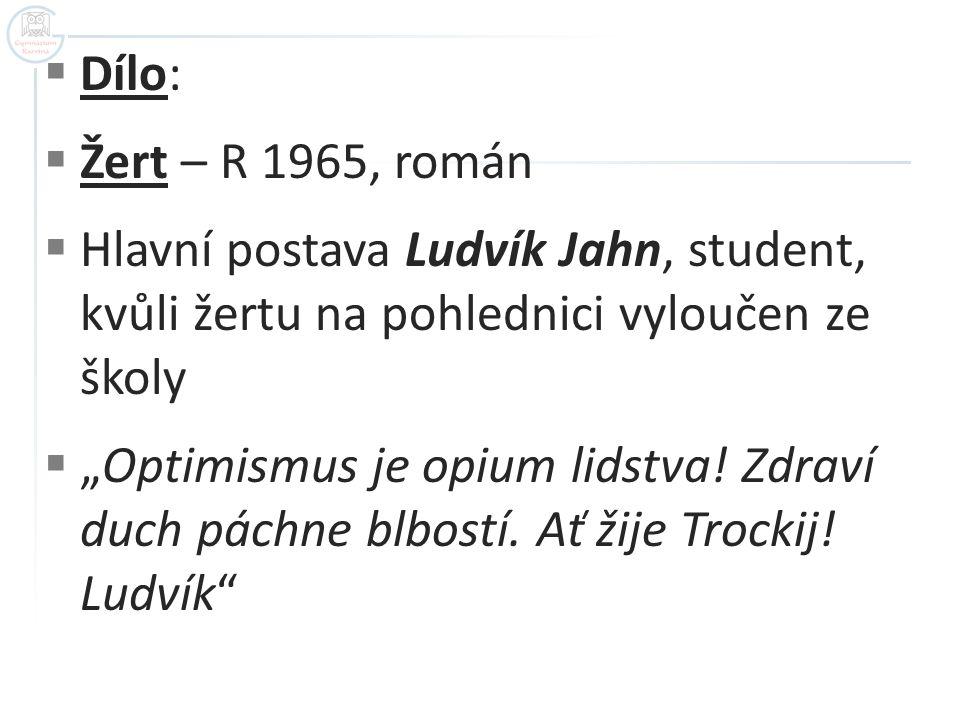 """ Dílo:  Žert – R 1965, román  Hlavní postava Ludvík Jahn, student, kvůli žertu na pohlednici vyloučen ze školy  """"Optimismus je opium lidstva."""