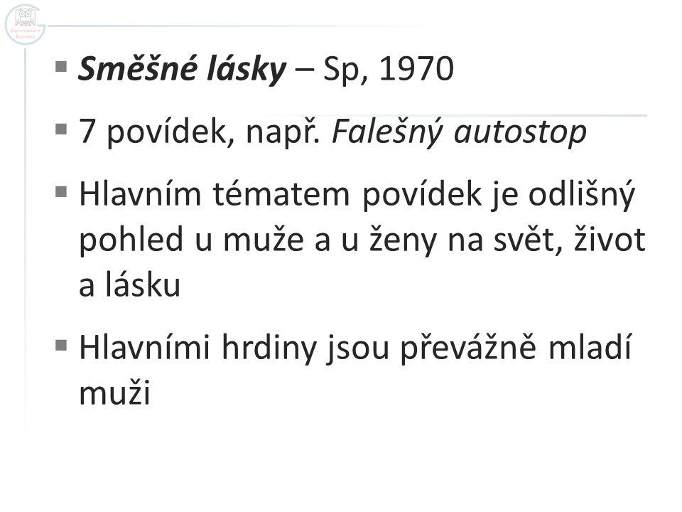  Směšné lásky – Sp, 1970  7 povídek, např. Falešný autostop  Hlavním tématem povídek je odlišný pohled u muže a u ženy na svět, život a lásku  Hla