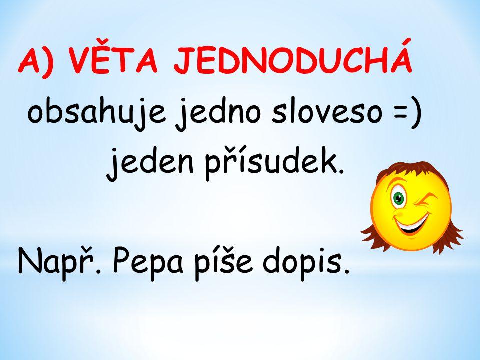 A) VĚTA JEDNODUCHÁ obsahuje jedno sloveso =) jeden přísudek. Např. Pepa píše dopis.