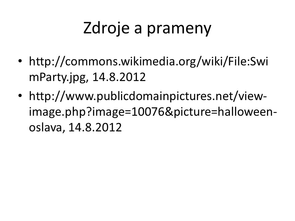 Zdroje a prameny http://commons.wikimedia.org/wiki/File:Swi mParty.jpg, 14.8.2012 http://www.publicdomainpictures.net/view- image.php image=10076&picture=halloween- oslava, 14.8.2012