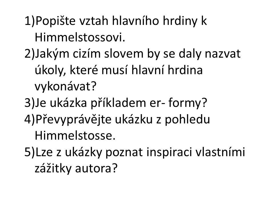 1)Popište vztah hlavního hrdiny k Himmelstossovi. 2)Jakým cizím slovem by se daly nazvat úkoly, které musí hlavní hrdina vykonávat? 3)Je ukázka příkla