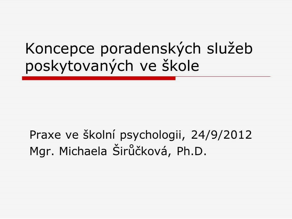 Koncepce poradenských služeb poskytovaných ve škole Praxe ve školní psychologii, 24/9/2012 Mgr. Michaela Širůčková, Ph.D.