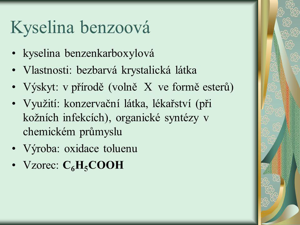 Kyselina benzoová kyselina benzenkarboxylová Vlastnosti: bezbarvá krystalická látka Výskyt: v přírodě (volně X ve formě esterů) Využití: konzervační látka, lékařství (při kožních infekcích), organické syntézy v chemickém průmyslu Výroba: oxidace toluenu Vzorec: C 6 H 5 COOH