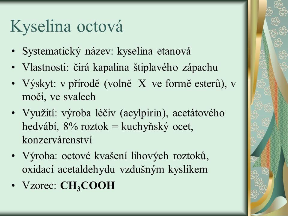 Kyselina octová Systematický název: kyselina etanová Vlastnosti: čirá kapalina štiplavého zápachu Výskyt: v přírodě (volně X ve formě esterů), v moči, ve svalech Využití: výroba léčiv (acylpirin), acetátového hedvábí, 8% roztok = kuchyňský ocet, konzervárenství Výroba: octové kvašení lihových roztoků, oxidací acetaldehydu vzdušným kyslíkem Vzorec: CH 3 COOH