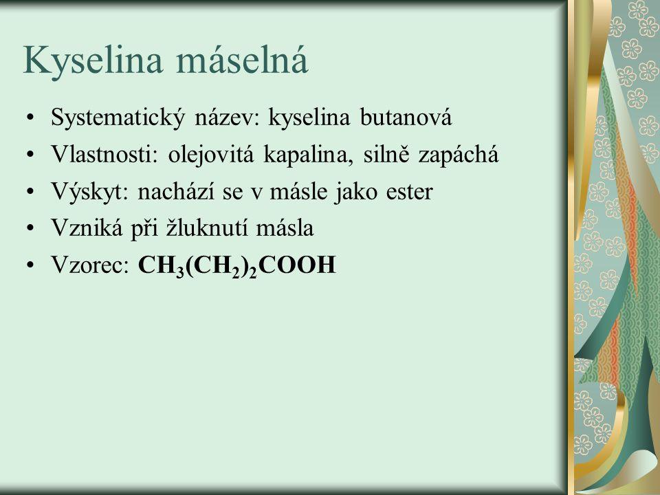 Kyselina máselná Systematický název: kyselina butanová Vlastnosti: olejovitá kapalina, silně zapáchá Výskyt: nachází se v másle jako ester Vzniká při žluknutí másla Vzorec: CH 3 (CH 2 ) 2 COOH