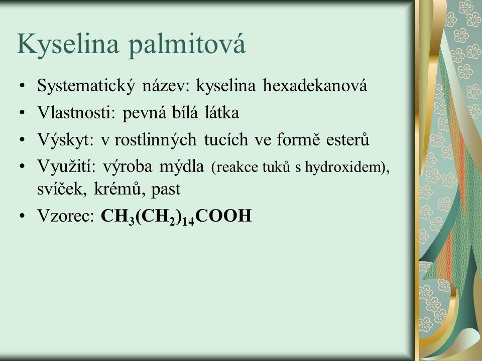 Kyselina palmitová Systematický název: kyselina hexadekanová Vlastnosti: pevná bílá látka Výskyt: v rostlinných tucích ve formě esterů Využití: výroba mýdla (reakce tuků s hydroxidem), svíček, krémů, past Vzorec: CH 3 (CH 2 ) 14 COOH