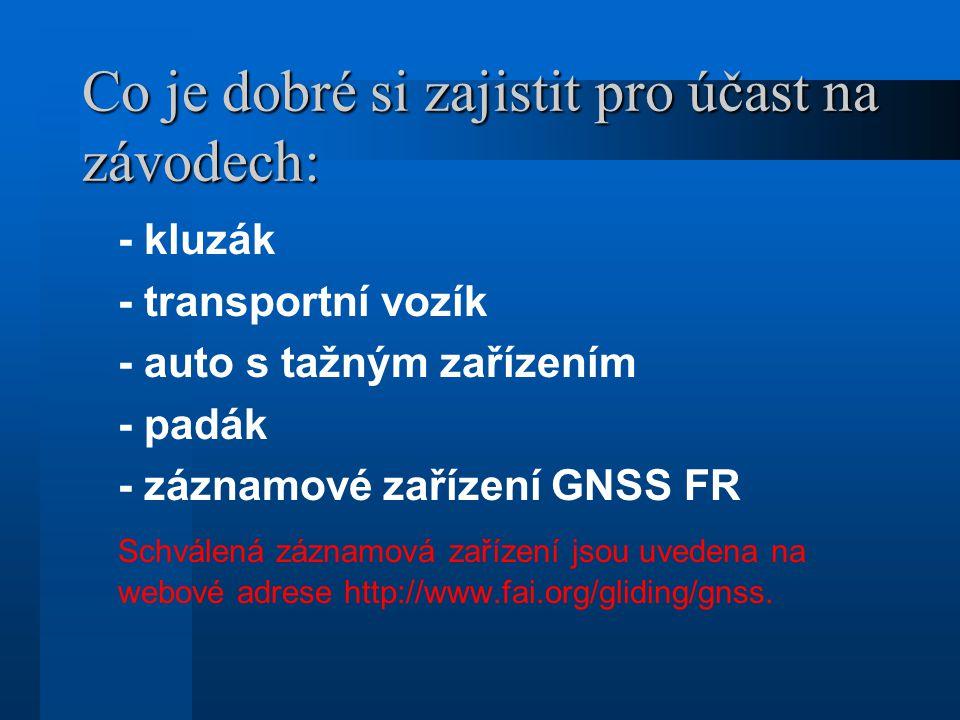 Co je dobré si zajistit pro účast na závodech: - kluzák - transportní vozík - auto s tažným zařízením - padák - záznamové zařízení GNSS FR Schválená záznamová zařízení jsou uvedena na webové adrese http://www.fai.org/gliding/gnss.