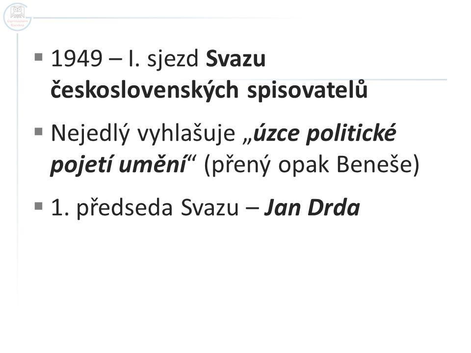 """ 1949 – I. sjezd Svazu československých spisovatelů  Nejedlý vyhlašuje """"úzce politické pojetí umění"""" (přený opak Beneše)  1. předseda Svazu – Jan D"""
