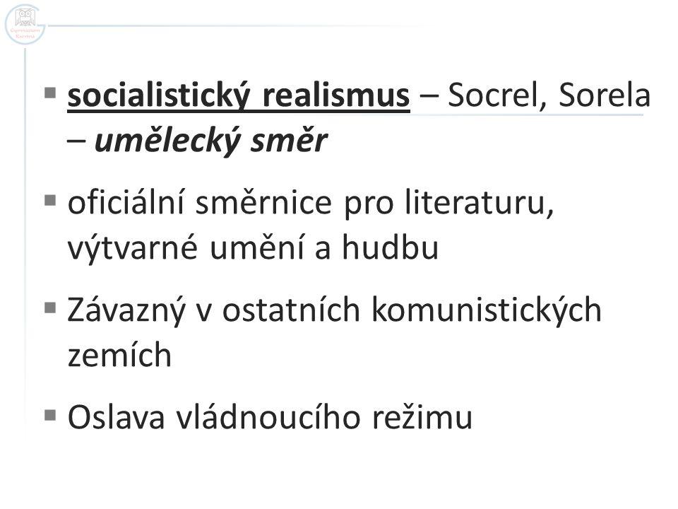  socialistický realismus – Socrel, Sorela – umělecký směr  oficiální směrnice pro literaturu, výtvarné umění a hudbu  Závazný v ostatních komunisti