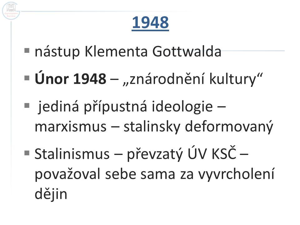 """1948  nástup Klementa Gottwalda  Únor 1948 – """"znárodnění kultury""""  jediná přípustná ideologie – marxismus – stalinsky deformovaný  Stalinismus – p"""