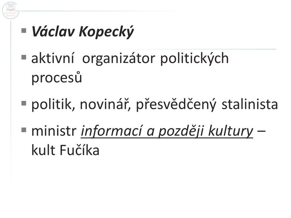  Václav Kopecký  aktivní organizátor politických procesů  politik, novinář, přesvědčený stalinista  ministr informací a později kultury – kult Fuč