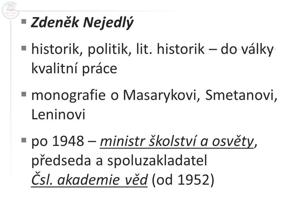  Zdeněk Nejedlý  historik, politik, lit. historik – do války kvalitní práce  monografie o Masarykovi, Smetanovi, Leninovi  po 1948 – ministr škols