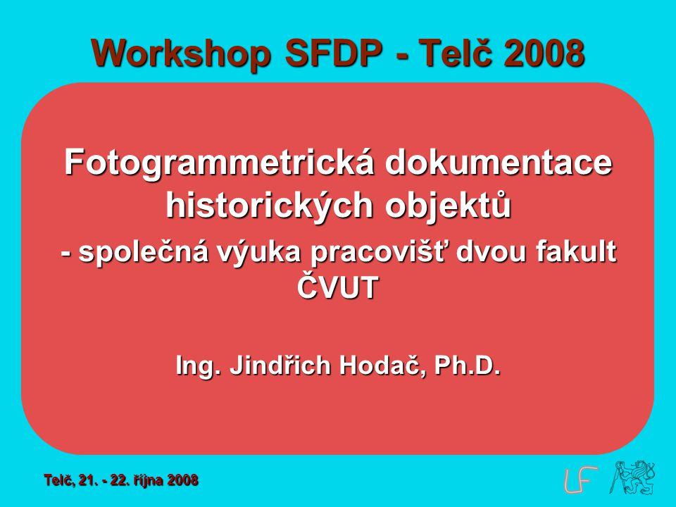 Workshop SFDP - Telč 2008 Fotogrammetrická dokumentace historických objektů - společná výuka pracovišť dvou fakult ČVUT Ing. Jindřich Hodač, Ph.D. Tel