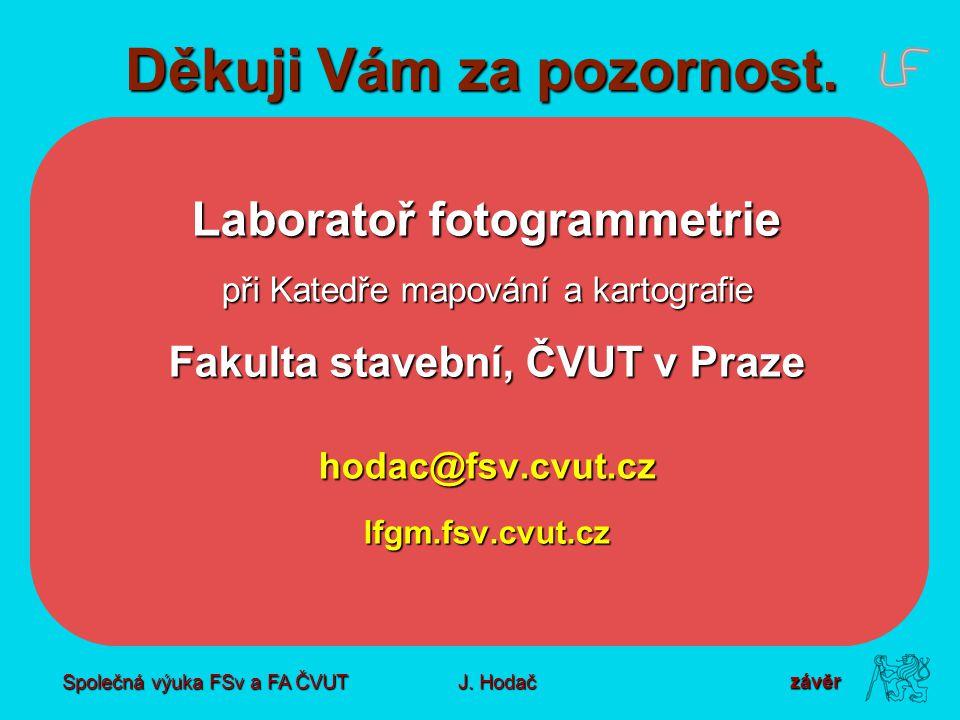 Společná výuka FSv a FA ČVUT J. Hodač Děkuji Vám za pozornost. Laboratoř fotogrammetrie při Katedře mapování a kartografie Fakulta stavební, ČVUT v Pr