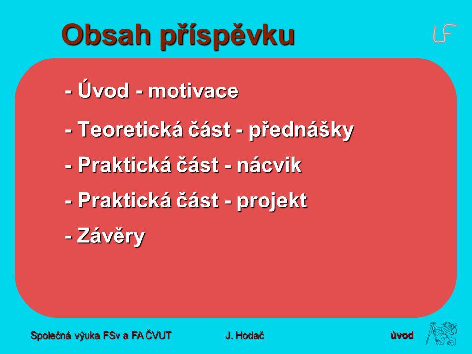 Společná výuka FSv a FA ČVUT J. Hodač Obsah příspěvku - Úvod - motivace - Teoretická část - přednášky - Praktická část - nácvik - Praktická část - pro